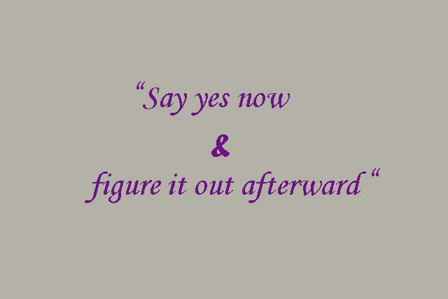 Say yes now and figure it out afterward
